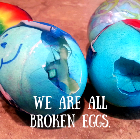We are all broken eggs.